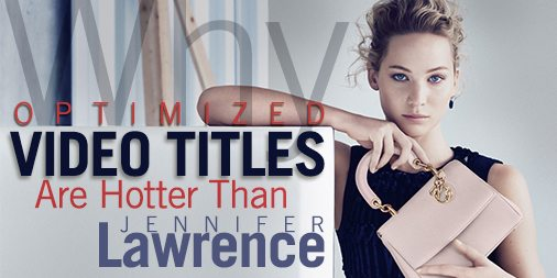 Optimized Video Titles Are Hotter Than Jennifer Lawrence